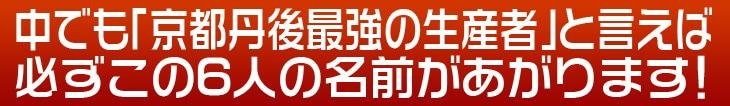 中でも「京都丹後最強の生産者」と言えば必ずこの6人の名前があがります!