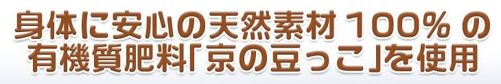 身体に安心の天然素材100%の有機質肥料「京の豆っこ」を使用