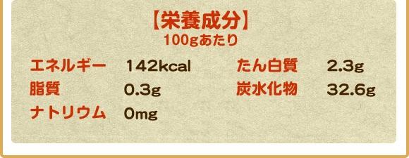 栄養成分100gあたりエネルギー142kcal たんぱく質2.3g 脂質0.3g 炭水化物32.6g ナトリウム0mg