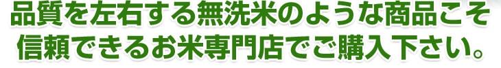 品質を左右する無洗米のような商品こそ信頼できるお米専門店でご購入ください。
