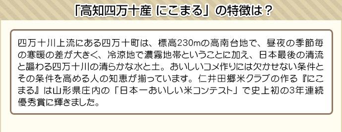 四万十川上流にある四万十町は、標高230mの高南台地で、昼夜の季節毎の寒暖の差が大きく、冷涼地で濃霧地帯ということに加え、日本最後の清流と謳わる四万十川の清らかな水と土。おいしいコメ作りには欠かせない条件とその条件を高める人の知恵が揃っています。仁井田郷米クラブの作る『にこまる』は山形県庄内の「日本一おいしい米コンテスト」で史上初の3年連続優秀賞に輝きました。