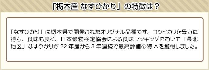 「なすひかり」は栃木県で開発されたオリジナル品種です。コシヒカリを母方に持ち、食味も良く、日本穀物検定協会による食味ランキングにおいて「県北地区」なすひかりが22年産から3年連続で最高評価の特Aを獲得しました。