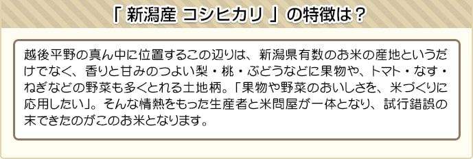 越後平野の真ん中に位置するこの辺りは、新潟県有数のお米の産地というだけでなく、香りと甘みのつよい梨・桃・ぶどうなどに果物や、トマト・なす・ねぎなどの野菜も多くとれる土地柄。「果物や野菜のおいしさを、米づくりに応用したい」。そんな情熱をもった生産者と米問屋が一体となり、試行錯誤の末できたのがこのお米となります。