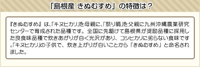 『きぬむすめ』は、「キヌヒカリ」を母親に、「祭り晴」を父親に九州沖縄農業研究センターで育成された品種です。全国に先駆けて島根県が奨励品種に採用した良食味品種で炊きあがりが白く光沢があり、コシヒカリに劣らない食味です。「キヌヒカリ」の子供で、炊き上がりが白いことから「きぬむすめ」と命名されました。
