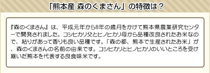 『森のくまさん』は、平成元年から8年の歳月をかけて熊本県農業研究センターで開発されました。コシヒカリ父とヒノヒカリ母から品種改良されたお米なので、粘りがあって香りも良い品種です。「森の都、熊本で生産されたお米」が、森のくまさんの名前の由来です。コシヒカリとヒノヒカリのいいところを受け継いだ熊本を代表する良食味米です。
