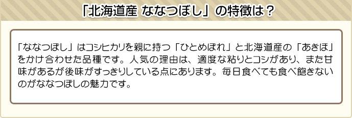 「ななつぼし」はコシヒカリを親に持つ「ひとめぼれ」と北海道産の「あきほ」をかけ合わせた品種です。人気の理由は、適度な粘りとコシがあり、また甘味があるが後味がすっきりしている点にあります。毎日食べても食べ飽きないのがななつぼしの魅力です。