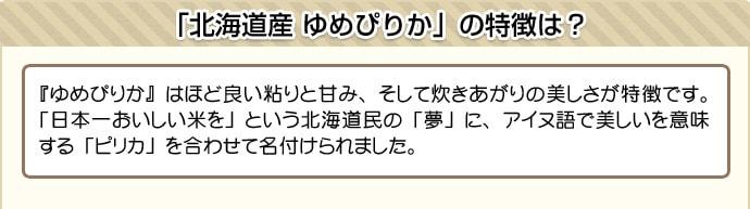 『ゆめぴりか』はほど良い粘りと甘み、そして炊きあがりの美しさが特徴です。「日本一おいしい米を」という北海道民の「夢」に、アイヌ語で美しいを意味する「ピリカ」を合わせて名付けられました。