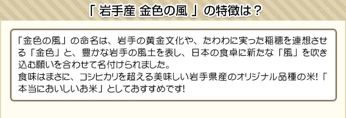 「金色の風」の命名は、岩手の黄金文化や、たわわに実った稲穂を連想させる「金色」と、豊かな岩手の風土を表し、日本の食卓に新たな「風」を吹き込む願いを合わせて名付けられました。食味はまさに、コシヒカリを超える美味しい岩手県産のオリジナル品種の米!「本当においしいお米」としておすすめです!