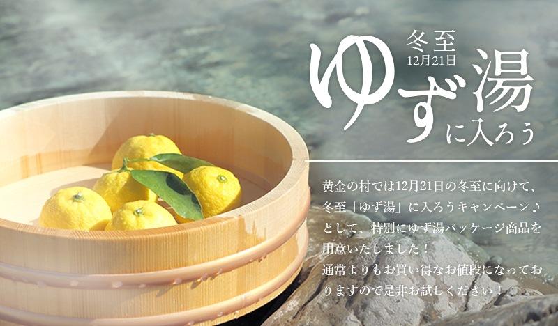 黄金の村では12月21日の冬至に向けて、冬至「ゆず湯」に入ろうキャンペーン♪として、特別にゆず湯パッケージ商品を用意いたしました!通常よりもお買い得なお値段になっておりますので是非お試しください!