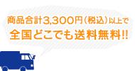 合計金額3,300円(税別)以上で全国どこでも送料無料!!
