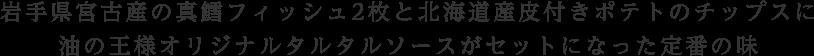 岩手県宮古産の真鱈フィッシュ2枚と北海道産皮付きポテトのチップスに油の王様オリジナルタルタルソースがセットになった定番の味