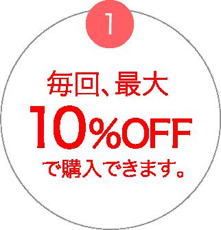 毎回、最大10%OFFで購入できます。