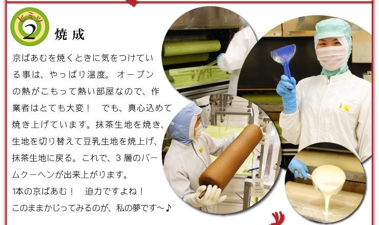 京ばあむのヒミツ 2)焼成 京ばあむを焼くときに気をつけている事は、やっぱり温度。オーブンの熱がこもって熱い部屋なので、作業者はとても大変!でも、一層一層、真心込めて焼いています。抹茶生地を焼き、生地を切り替えて豆乳生地を焼上げ、抹茶生地に戻る。これで、3層のバームクーヘンが出来上がります。1本の京ばあむ! 迫力ですよね!このままかじってみるのが、私の夢です〜♪