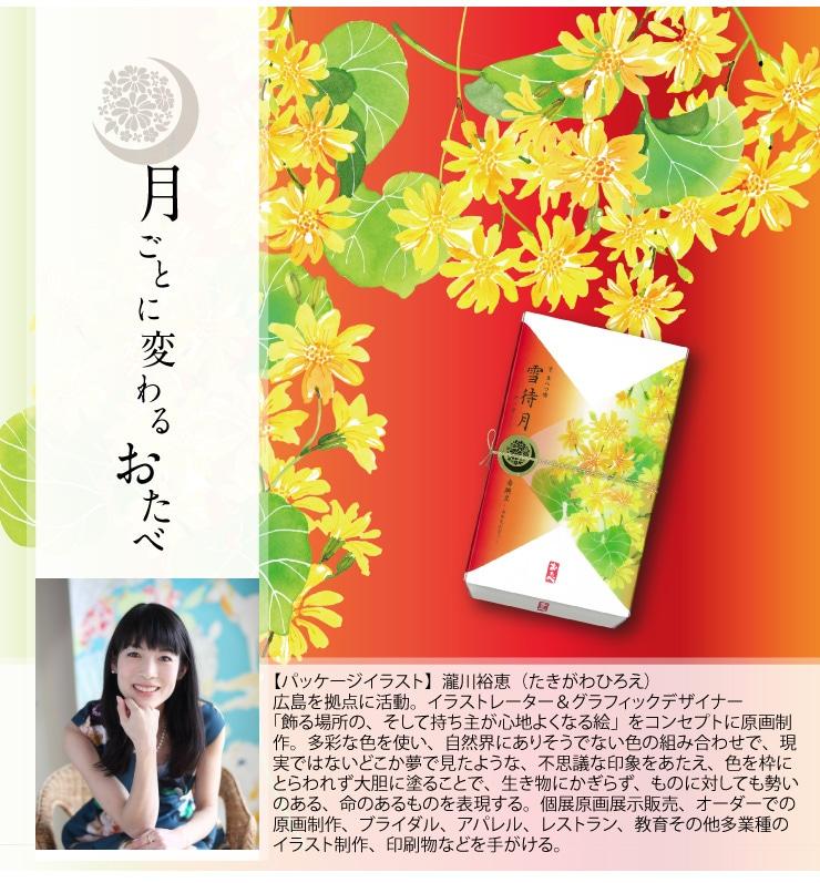 十一月限定 11月のおたべ 雪待月-ゆきまちづき-赤豌豆入りつぶあん入り 【パッケージイラスト】瀧川裕恵(たきがわひろえ)広島を拠点に活動。イラストレーター&グラフィックデザイナー 「飾る場所の、そして持ち主が心地よくなる絵」をコンセプトに原画制作。多彩な色を使い、自然界にありそうでない色の組み合わせで、現実ではないどこか夢で見たような、不思議な印象をあたえ、色を枠にとらわれず大胆に塗ることで、生き物にかぎらず、ものに対しても勢いのある、命のあるものを表現する。個展原画展示販売、オーダーでの原画制作、ブライダル、アパレル、レストラン、教育その他多業種のイラスト制作、印刷物などを手がける。