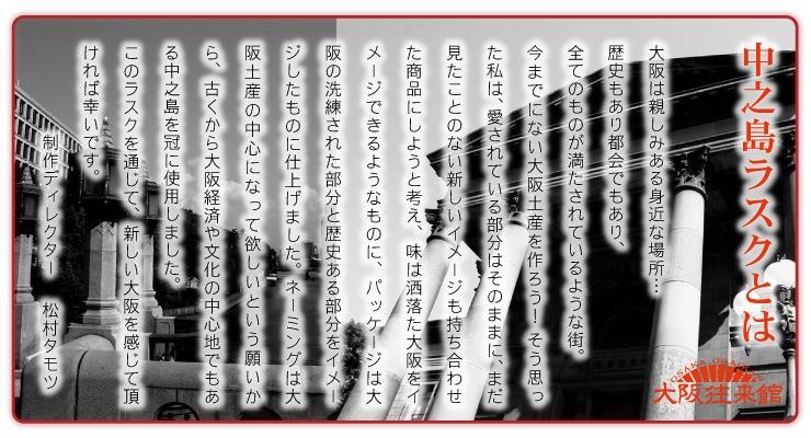 中之島ラスクとは?大阪は親しみある身近な場所…歴史もあり都会でもあり、全てのものが満たされているような街。 今までにない大阪土産を作ろう! そう思った私は、愛されている部分はそのままに、まだ見たことのない新しいイメージも持ち合わせた商品にしようと考え、味は洒落た大阪をイメージできるようなものに、パッケージは大阪の洗練された部分と歴史ある部分をイメージしたものに仕上げました。 ネーミングは大阪土産の中心になって欲しいという願いから、古くから大阪経済や文化の中心地でもある中之島を冠に使用しました。 このラスクを通じて、新しい大阪を感じて頂ければ幸いです。