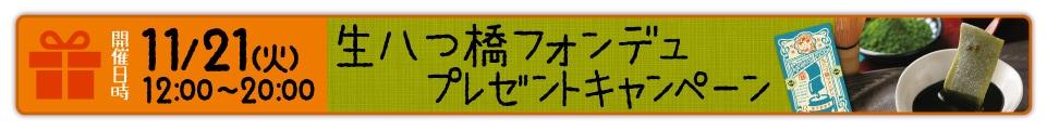 開催日時11/21(火)12:00-20:00生八つ橋フォンデユプレゼントキャンペーン詳しくはクリック←