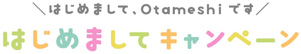 はじめまして、Otameshiです!はじめましてキャンペーン