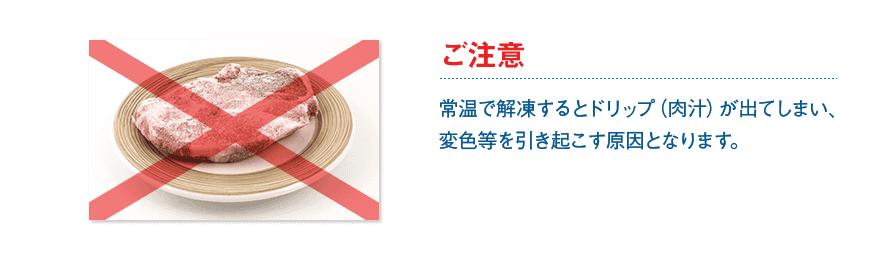 ご注意:常温で解凍するとドリップ(肉汁)が出てしまい、変色等を引き起こす原因となります。