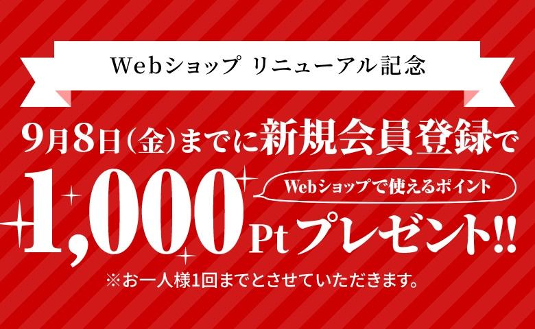 Webショップ リニューアル記念9月8日(金)までに新規会員登録でWebショップで使えるポイント1,000Ptプレゼント!!※お一人様1回までとさせていただきます。