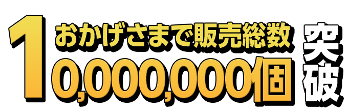 おかげ様で販売総数10,000,000個突破