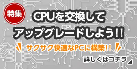 特集 CPUを交換してアップグレードしよう!! サクサク快適なPCに構築!!