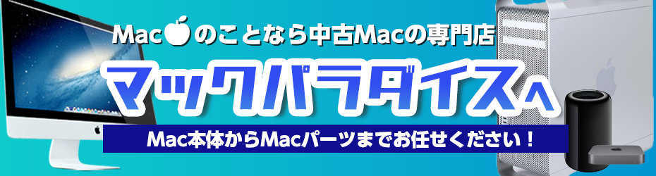 macのことなら中古macの専門店 マックパラダイスへ mac本体からmacパーツまでお任せください!