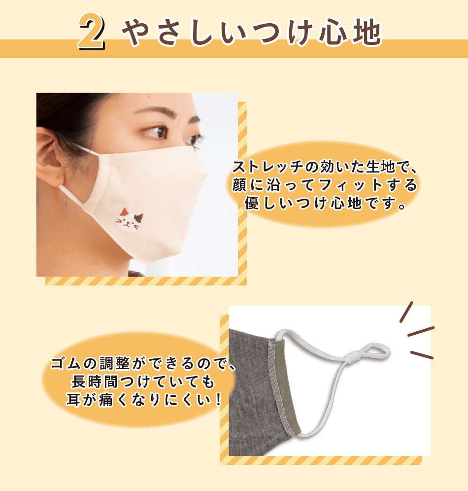 ストレッチの効いた生地で、優しく顔にフィットします。ゴムは長さが調節できるので、耳が痛くなりにくい。快適なつけ心地が嬉しいマスクです。