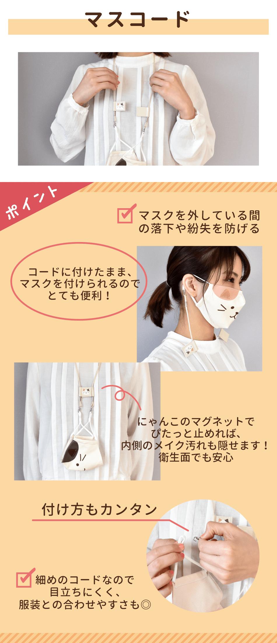 マスクを少し外しておきたい時は、マスコードが便利です。コードに付けておけば落下や紛失を防げて、そのままマスクを装着できるので快適。マグネットをぴたっと付ければ内側のメイク汚れも隠せます。カニカンで取り付けるだけなので簡単。