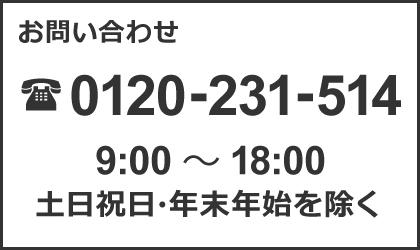 お問い合わせ 0120-231-514 9:00〜18:00 土日祝日・年末年始を除く