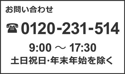 お問い合わせ 0120-231-514 9:00〜17:30 土日祝日・年末年始を除く