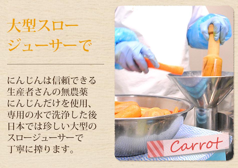 にんじんは信頼できる生産者さんの無農薬にんじんだけを使用、専用の水で洗浄した後、日本では珍しい大型のスロージューサーで丁寧に搾ります。