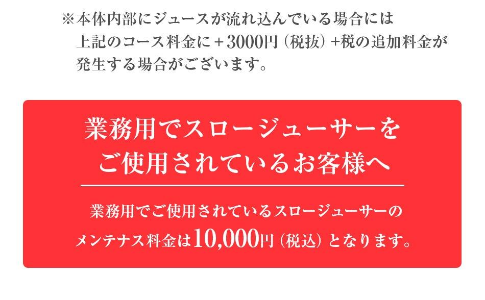 ※本体内部にジュースが流れ込んでいる場合には上記のコース料金に+3000円(税抜)の追加料金が発生する場合がございます。 業務用でスロージューサーをご使用されているお客様はメンテナンス料金 10,000円(税抜)となります