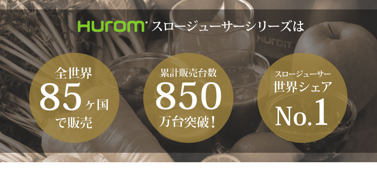 huromスロージューサーシリーズは 全世界85ヶ国で販売、累計販売台数850万台突破、スロージューサー世界シェアNo,1