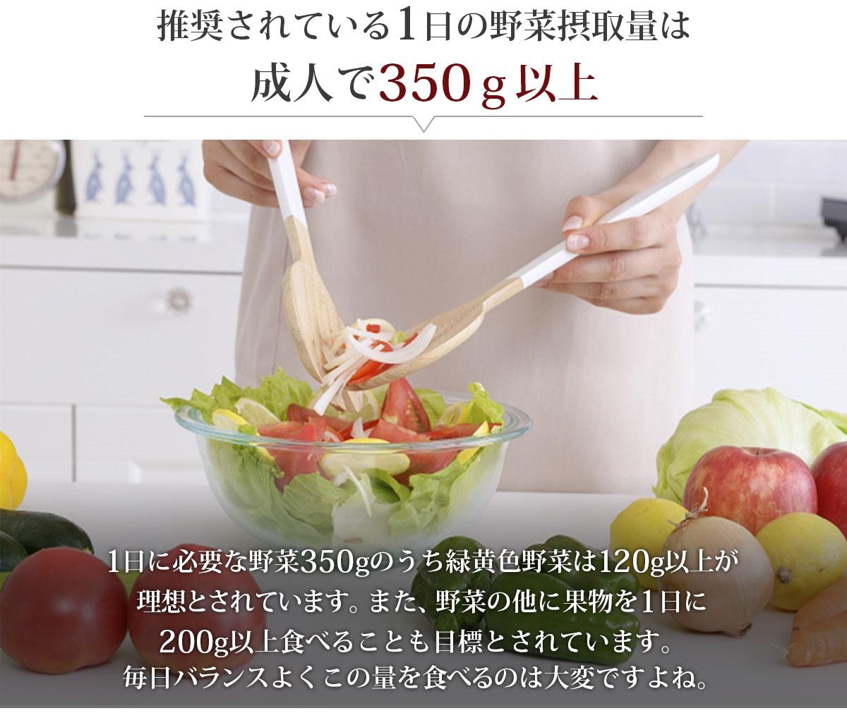 推奨されている1日の野菜摂取量は成人で350g以上 1日に必要な野菜350gのうち緑黄色野菜は120g以上が理想とされています。また、野菜の他に果物を1日に200g以上食べることも目標とされています。毎日バランスよくこの量を食べるのは大変ですよね。