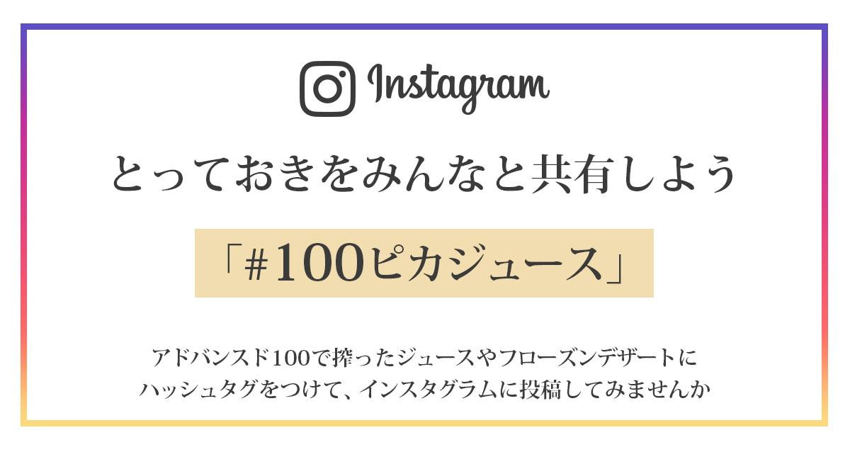 instagramでとっておきをみんなと共有しよう「#100ピカジュース」 アドバンスド100で搾ったジュースやフローズンデザートにハッシュタグをつけて、インスタグラムに投稿してみませんか