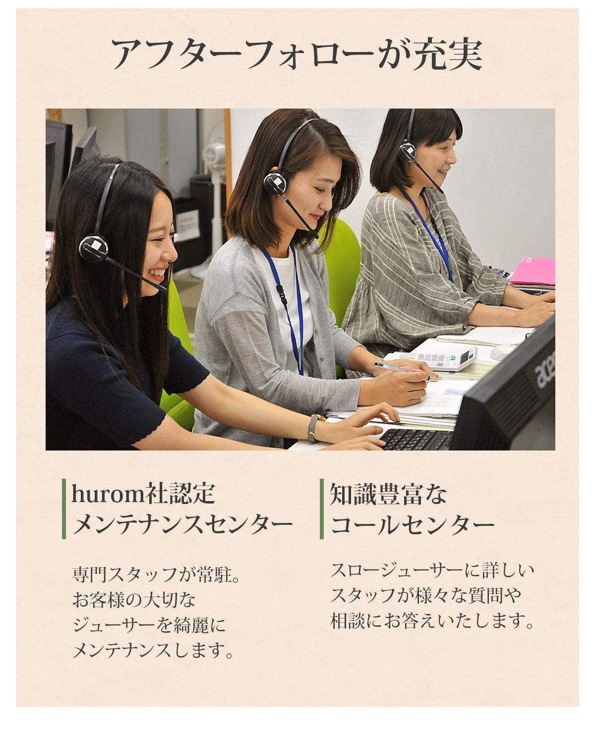 ・hurom社認定メンテナンスセンター 専門スタッフが常駐。お客様の大切なジューサーを綺麗にメンテナンスします。 ・知識豊富なコールセンター スロージューサーに詳しいスタッフが様々な質問や相談にお答えいたします。