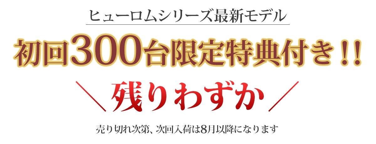 ヒューロムシリーズ最新モデル 初回300台限定特典付き!! 残りわずか 売り切れ次第、次回入荷は8月以降になります