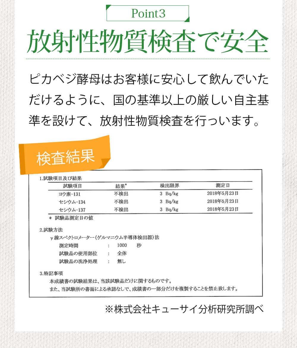 piont3:放射性物質検査で安心 ピカベジ酵母はお客様に安心して飲んでいただけるように、国の基準以上の厳しい自主基準を設けて、放射性物質を行っています。