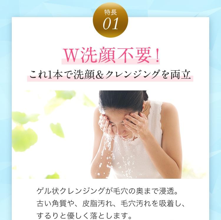 特長1 W洗顔不要!これ1本で洗顔&クレンジングを両立 ゲル状クレンジングが毛穴の奥まで浸透。古い角質や、皮脂汚れ、毛穴汚れを吸着し、するりと優しく落とします。