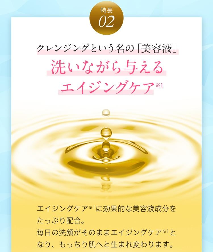 特長2 クレンジングという名の「美容液」洗いながら与える エイジングケア※1 エイジングケア※1に効果的な美容液成分をたっぷり配合。毎日の洗顔がそのままエイジングケア※1となり、もっちり肌へと生まれ変わります。