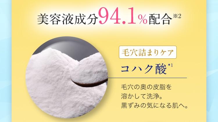 美容液成分94.1%配合※2 毛穴詰まりケアコハク酸*1 毛穴の奥の皮脂を 溶かして洗浄。 黒ずみの気になる肌へ。
