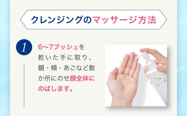クレンジングのマッサージ方法 1 6〜7プッシュを乾いた手に取り、額・頬・あごなど数か所にのせ顔全体にのばします。