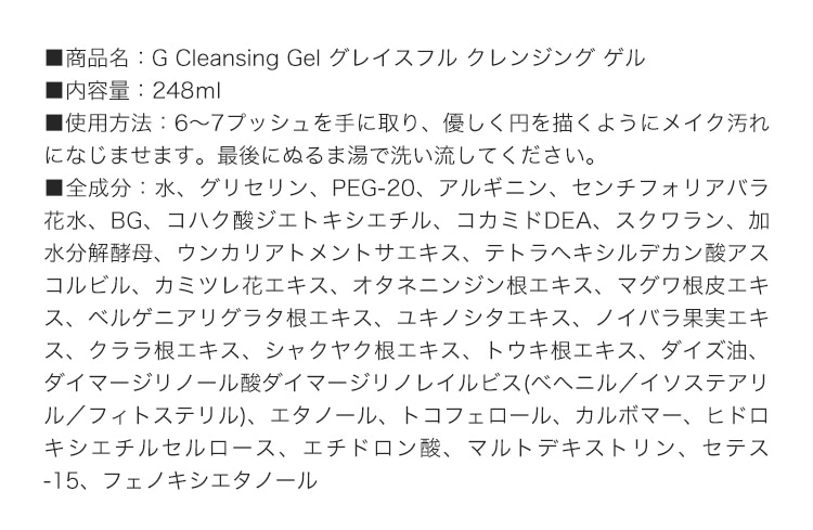 ■商品名:G Cleansing Gel グレイスフル クレンジング ゲル■内容量:248ml■使用方法:6〜7プッシュを手に取り、優しく円を描くようにメイク汚れになじませます。最後にぬるま湯で洗い流してください。■全成分:水、グリセリン、PEG-20、アルギニン、センチフォリアバラ花水、BG、コハク酸ジエトキシエチル、コカミドDEA、スクワラン、加水分解酵母、ウンカリアトメントサエキス、テトラヘキシルデカン酸アスコルビル、カミツレ花エキス、オタネニンジン根エキス、マグワ根皮エキス、ベルゲニアリグラタ根エキス、ユキノシタエキス、ノイバラ果実エキス、クララ根エキス、シャクヤク根エキス、トウキ根エキス、ダイズ油、ダイマージリノール酸ダイマージリノレイルビス(ベヘニル/イソステアリル/フィトステリル)、エタノール、トコフェロール、カルボマー、ヒドロキシエチルセルロース、エチドロン酸、マルトデキストリン、セテス-15、フェノキシエタノール