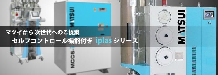 マツイから次世代へのご提案。セルフコントロール機能付き、iplasシリーズ