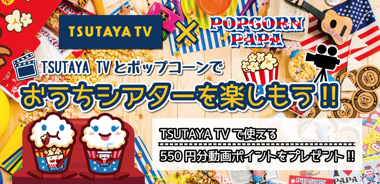 TSUTAYA TV × POPCORN PAPA【おうちシアターを楽しもう!!】 550円分TSUTAYA TV 動画ポイントをプレゼント!!