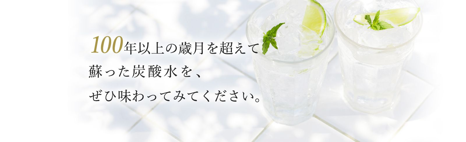 100年以上の歳月を超えて蘇った炭酸水を、ぜひ味わってみてください。