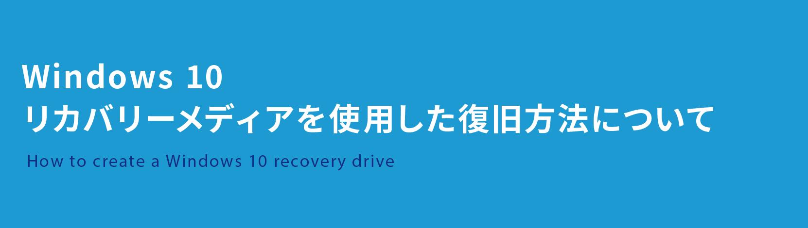 Windows 10 リカバリーメディアを使用した復旧方法について How to create a Windows 10 recovery drive