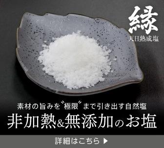 素材の旨みを極限まで引き出す、非加熱&無添加の完全な自然塩、天日熟成塩の縁(えにし)の情報はこちら