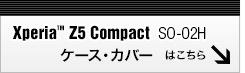 Xperia Z5 compact SO-02H専用ケース・カバーはこちら!