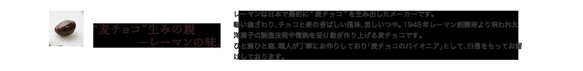 """""""麦チョコ""""生みの親—レーマンの味。 レーマンは日本で最初に""""麦チョコ""""を生み出したメーカーです。軽い歯ざわり、チョコと麦の香ばしい風味、美しいつや。1948年レーマン創業時より培われた洋菓子の製造技術や情熱を受け継ぎ作り上げる麦チョコです。ひと窯ひと窯、職人が丁寧にお作りしており「麦チョコのパイオニア」として、自信をもってお届けしております。"""